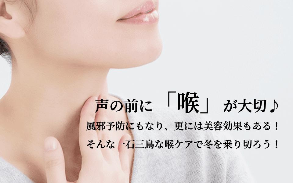 声の前に「喉」が大切♪風邪予防にもなり、更には美容効果もある!そんな一石三鳥な喉ケアで冬を乗り切ろう!